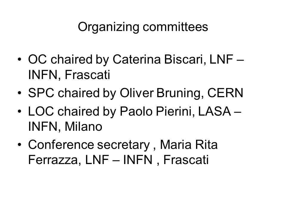 Organizing committees OC chaired by Caterina Biscari, LNF – INFN, Frascati SPC chaired by Oliver Bruning, CERN LOC chaired by Paolo Pierini, LASA – IN
