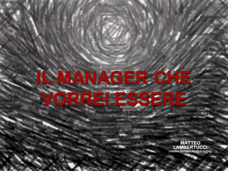 IL MANAGER CHE VORREI ESSERE MATTEO LAMBERTUCCI ( matteo.lambertucci@divini.org )