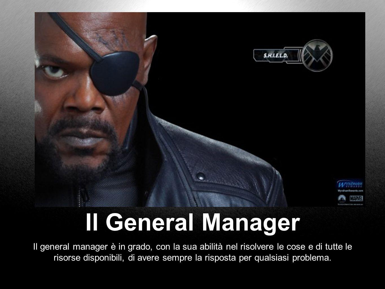 Il General Manager Il general manager è in grado, con la sua abilità nel risolvere le cose e di tutte le risorse disponibili, di avere sempre la risposta per qualsiasi problema.