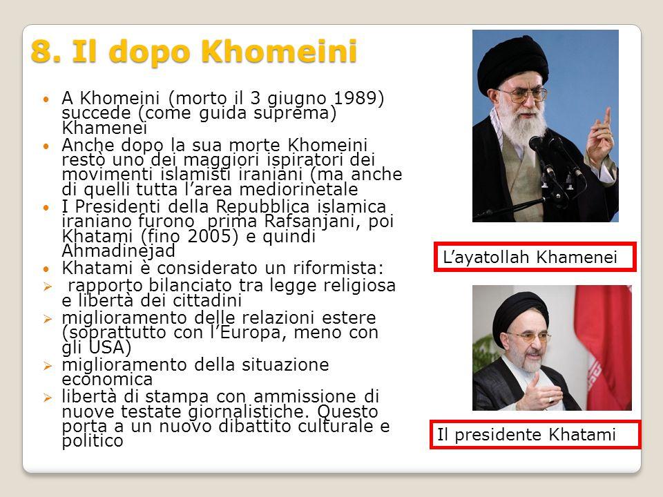 8. Il dopo Khomeini A Khomeini (morto il 3 giugno 1989) succede (come guida suprema) Khamenei Anche dopo la sua morte Khomeini restò uno dei maggiori