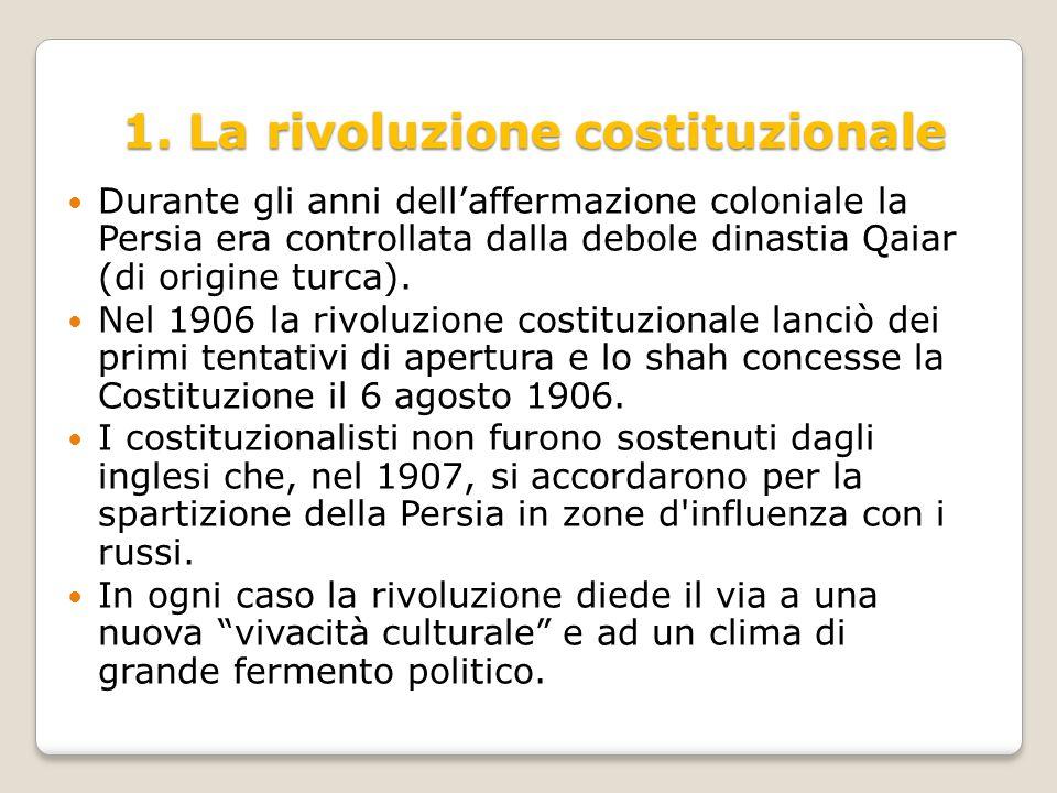 1. La rivoluzione costituzionale Durante gli anni dell'affermazione coloniale la Persia era controllata dalla debole dinastia Qaiar (di origine turca)