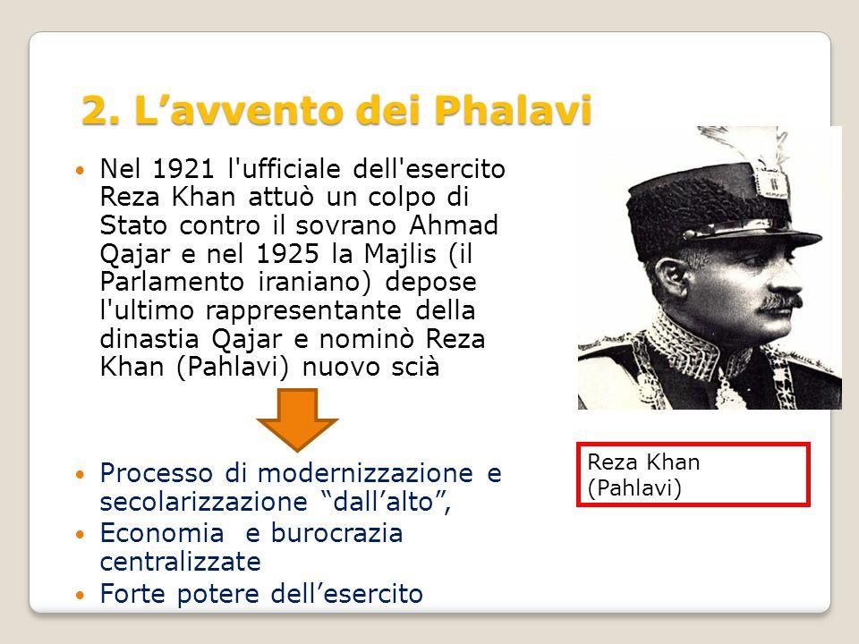 2. L'avvento dei Phalavi Nel 1921 l'ufficiale dell'esercito Reza Khan attuò un colpo di Stato contro il sovrano Ahmad Qajar e nel 1925 la Majlis (il P