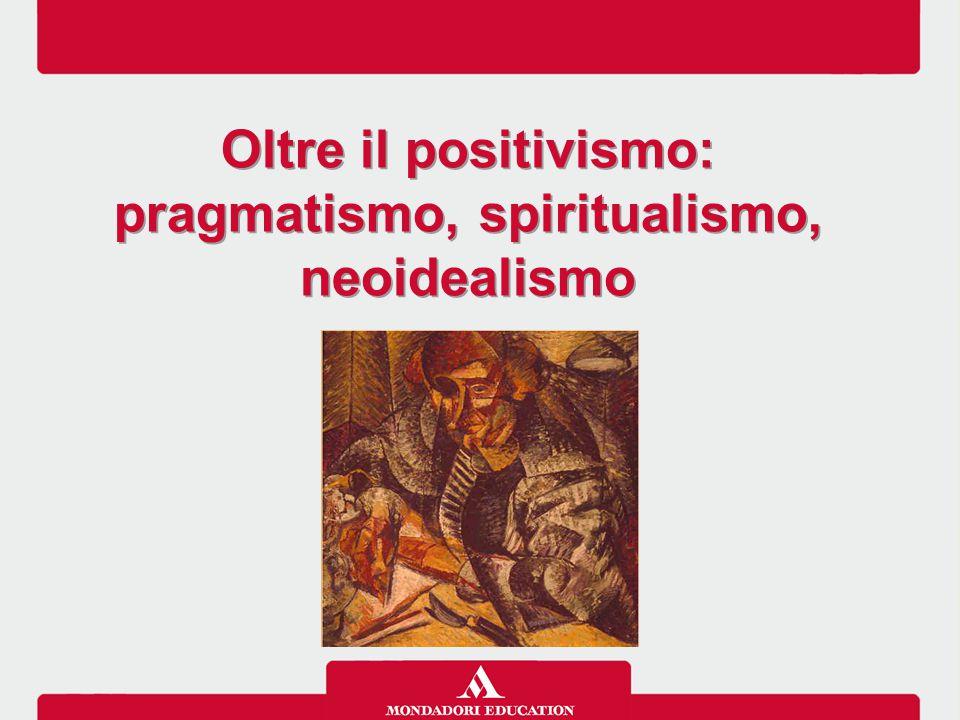 Oltre il positivismo: pragmatismo, spiritualismo, neoidealismo Oltre il positivismo: pragmatismo, spiritualismo, neoidealismo