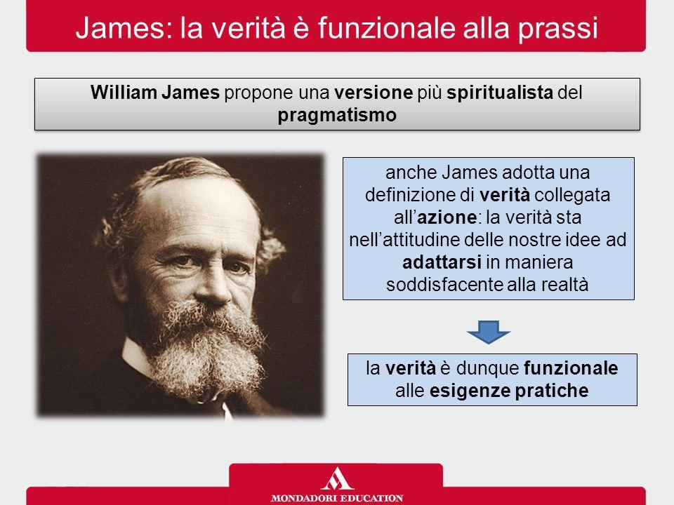 James: la verità è funzionale alla prassi William James propone una versione più spiritualista del pragmatismo anche James adotta una definizione di v