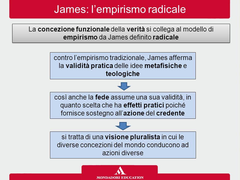 James: l'empirismo radicale La concezione funzionale della verità si collega al modello di empirismo da James definito radicale contro l'empirismo tra