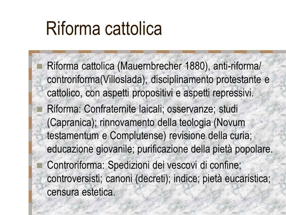 Riforma cattolica Riforma cattolica (Mauernbrecher 1880), anti-riforma/ controriforma(Villoslada), disciplinamento protestante e cattolico, con aspetti propositivi e aspetti repressivi.