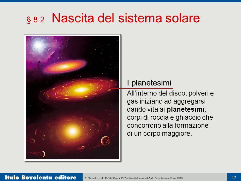 T. Cavattoni - l'Universo età 13,7 miliardi di anni - © Italo Bovolenta editore 2010 17 § 8.2 Nascita del sistema solare I planetesimi All'interno del