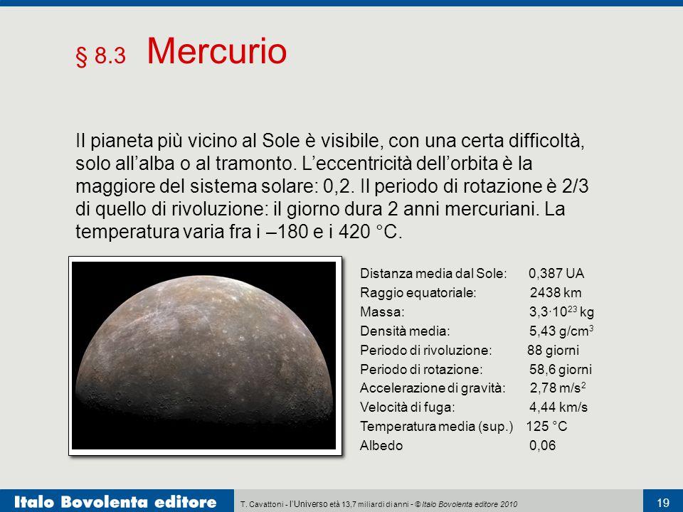 T. Cavattoni - l'Universo età 13,7 miliardi di anni - © Italo Bovolenta editore 2010 19 § 8.3 Mercurio Distanza media dal Sole: 0,387 UA Raggio equato