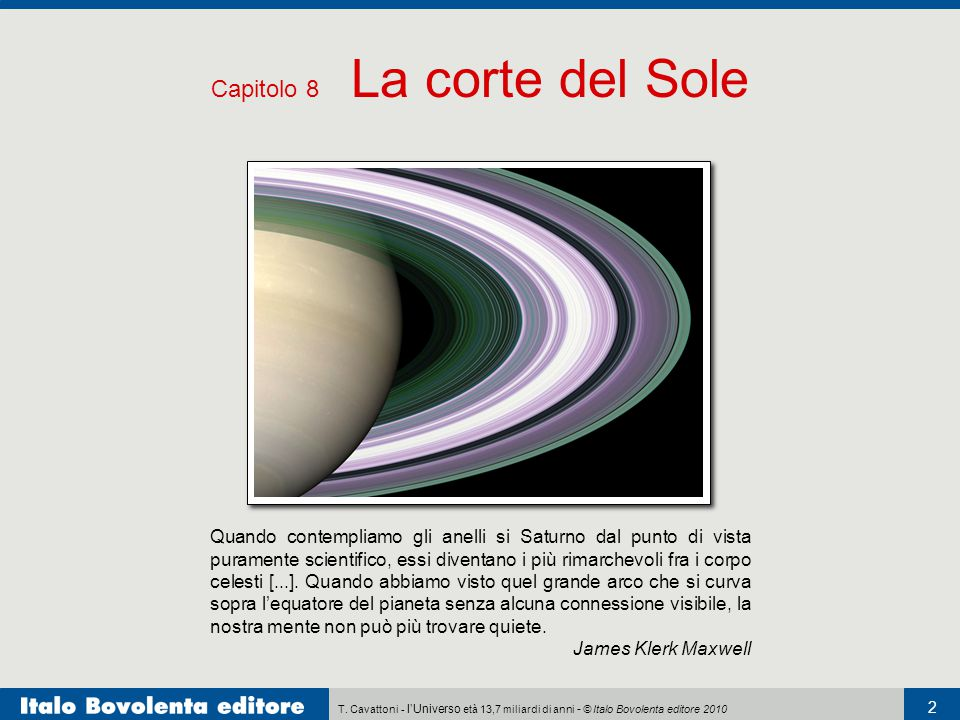 T. Cavattoni - l'Universo età 13,7 miliardi di anni - © Italo Bovolenta editore 2010 2 Capitolo 8 La corte del Sole Quando contempliamo gli anelli si