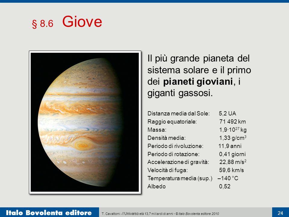 T. Cavattoni - l'Universo età 13,7 miliardi di anni - © Italo Bovolenta editore 2010 24 § 8.6 Giove Distanza media dal Sole: 5,2 UA Raggio equatoriale