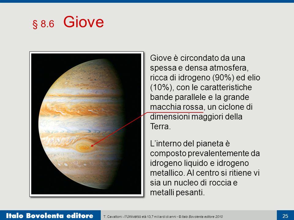 T. Cavattoni - l'Universo età 13,7 miliardi di anni - © Italo Bovolenta editore 2010 25 § 8.6 Giove L'interno del pianeta è composto prevalentemente d