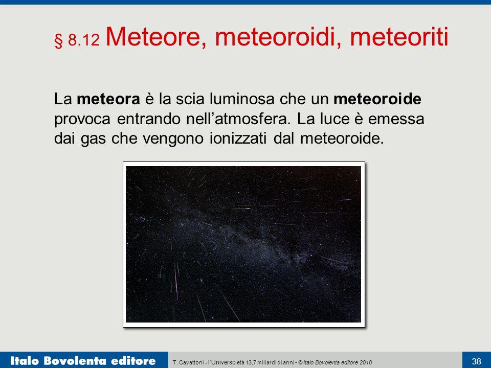 T. Cavattoni - l'Universo età 13,7 miliardi di anni - © Italo Bovolenta editore 2010 38 § 8.12 Meteore, meteoroidi, meteoriti La meteora è la scia lum