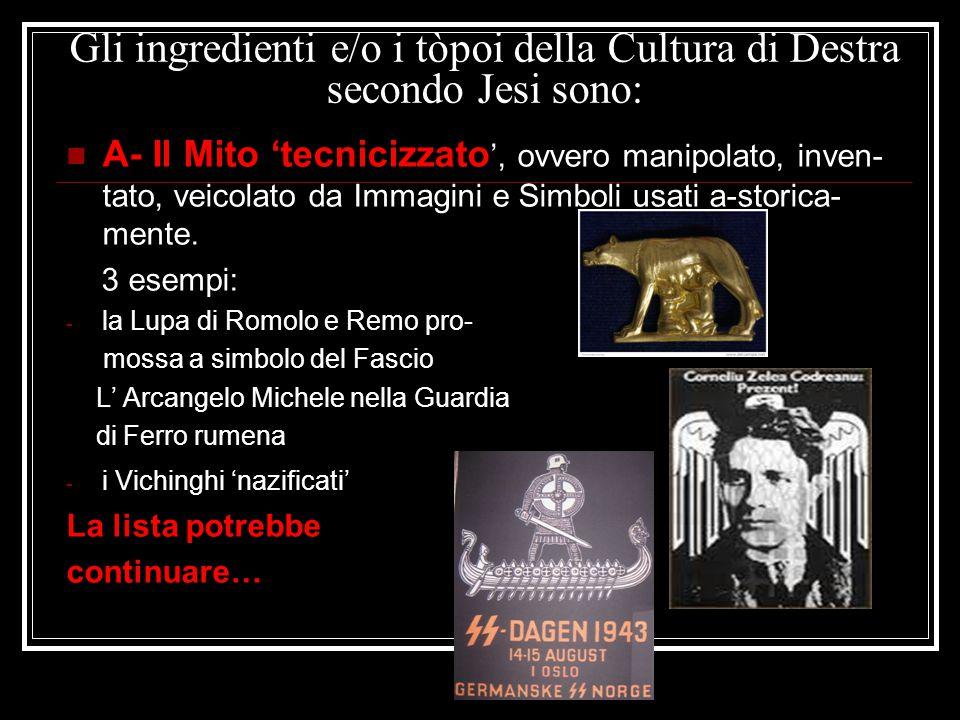Gli ingredienti e/o i tòpoi della Cultura di Destra secondo Jesi sono: A- Il Mito 'tecnicizzato ', ovvero manipolato, inven- tato, veicolato da Immagi