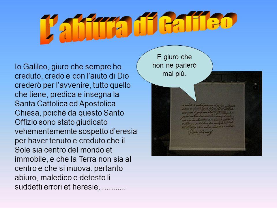 Io Galileo, giuro che sempre ho creduto, credo e con l'aiuto di Dio crederò per l'avvenire, tutto quello che tiene, predica e insegna la Santa Cattoli