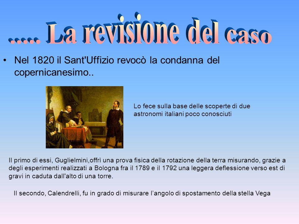 Nel 1820 il Sant'Uffizio revocò la condanna del copernicanesimo.. Lo fece sulla base delle scoperte di due astronomi italiani poco conosciuti Il primo