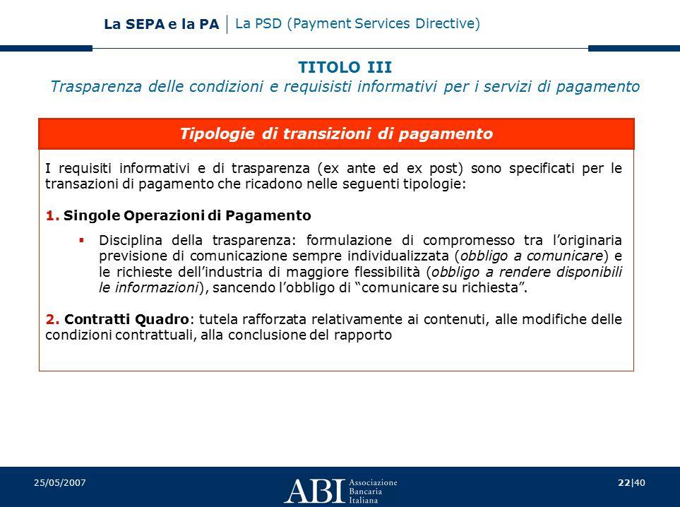 22 40 La SEPA e la PA 25/05/2007 I requisiti informativi e di trasparenza (ex ante ed ex post) sono specificati per le transazioni di pagamento che ricadono nelle seguenti tipologie: 1.