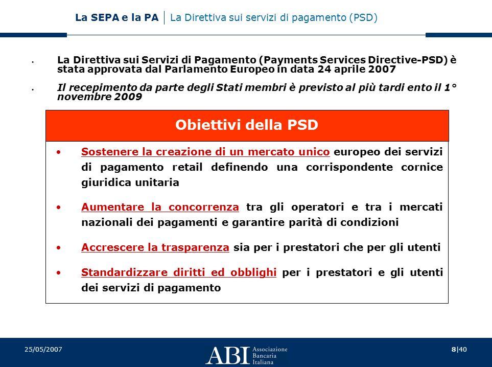 8|40 La SEPA e la PA 25/05/2007 La Direttiva sui servizi di pagamento (PSD) La Direttiva sui Servizi di Pagamento (Payments Services Directive-PSD) è