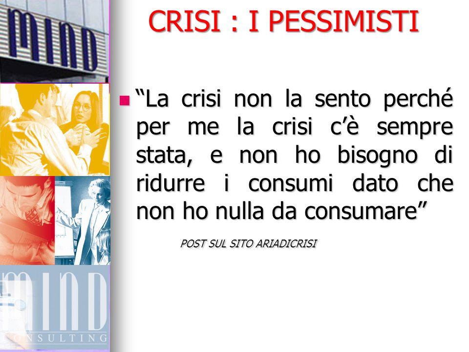 """CRISI : I PESSIMISTI """"La crisi non la sento perché per me la crisi c'è sempre stata, e non ho bisogno di ridurre i consumi dato che non ho nulla da co"""