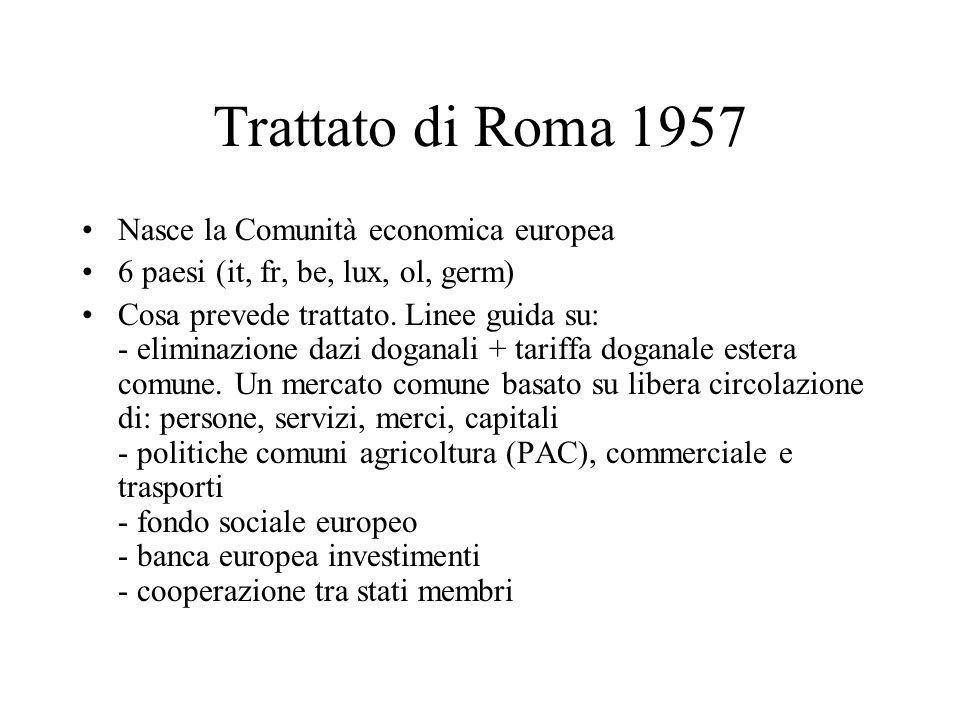 Trattato di Roma 1957 Nasce la Comunità economica europea 6 paesi (it, fr, be, lux, ol, germ) Cosa prevede trattato. Linee guida su: - eliminazione da