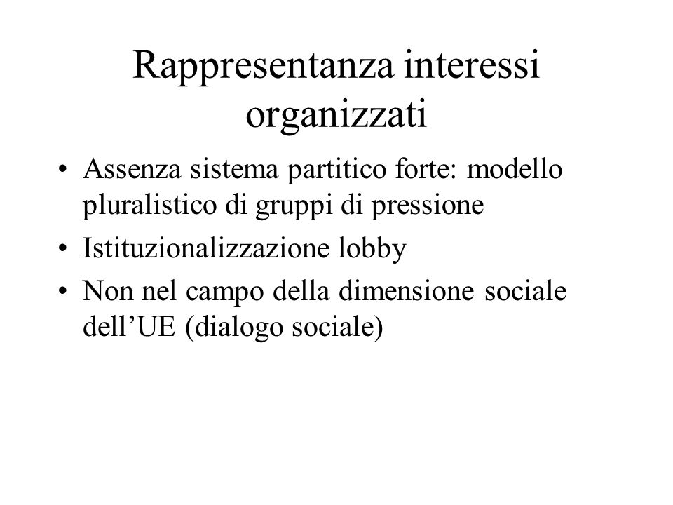 Rappresentanza interessi organizzati Assenza sistema partitico forte: modello pluralistico di gruppi di pressione Istituzionalizzazione lobby Non nel