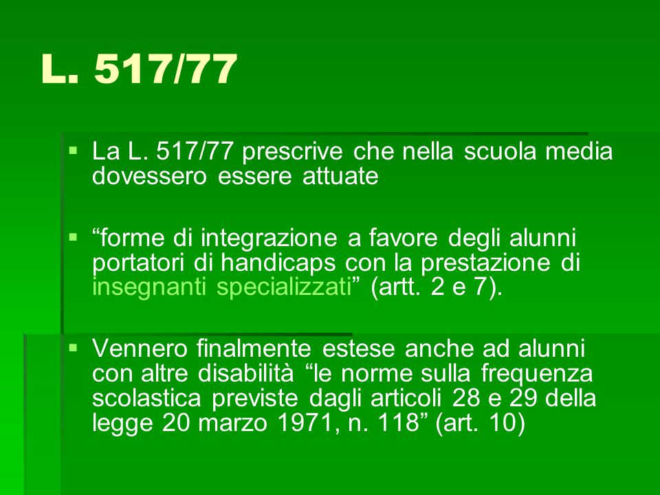"""L. 517/77   La L. 517/77 prescrive che nella scuola media dovessero essere attuate   """"forme di integrazione a favore degli alunni portatori di han"""