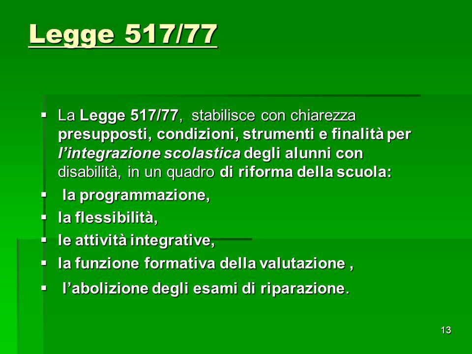 Legge 517/77  La Legge 517/77, stabilisce con chiarezza presupposti, condizioni, strumenti e finalità per l'integrazione scolastica degli alunni con