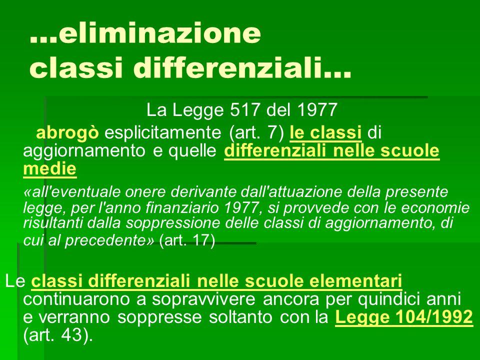 …eliminazione classi differenziali… La Legge 517 del 1977 abrogò esplicitamente (art. 7) le classi di aggiornamento e quelle differenziali nelle scuol