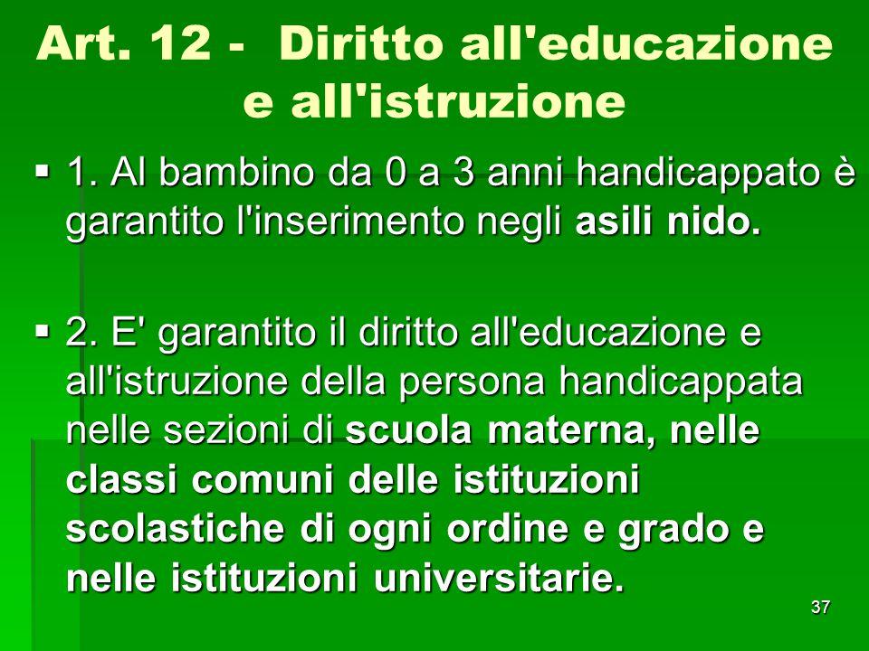 Art. 12 - Diritto all'educazione e all'istruzione  1. Al bambino da 0 a 3 anni handicappato è garantito l'inserimento negli asili nido.  2. E' garan