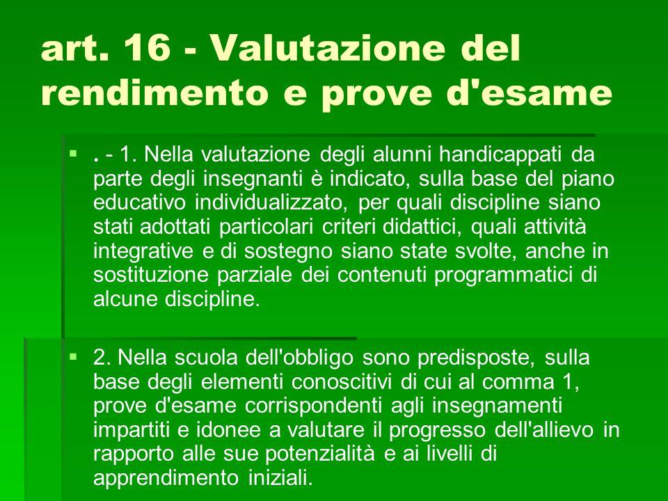 art. 16 - Valutazione del rendimento e prove d'esame  . - 1. Nella valutazione degli alunni handicappati da parte degli insegnanti è indicato, sulla