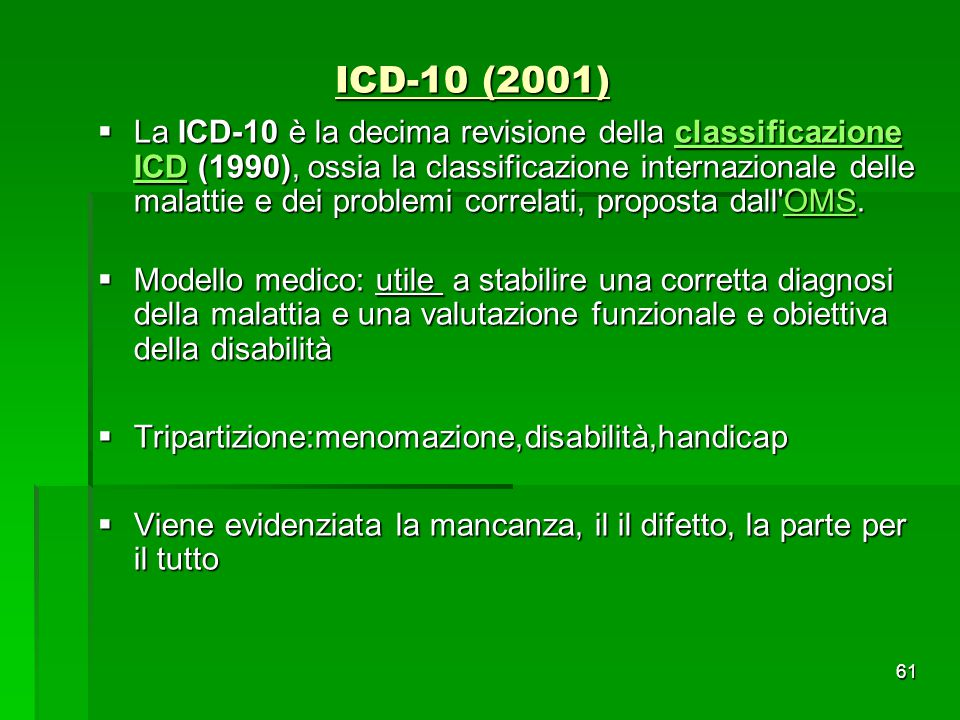 ICD-10 (2001)  La ICD-10 è la decima revisione della classificazione ICD (1990), ossia la classificazione internazionale delle malattie e dei problem