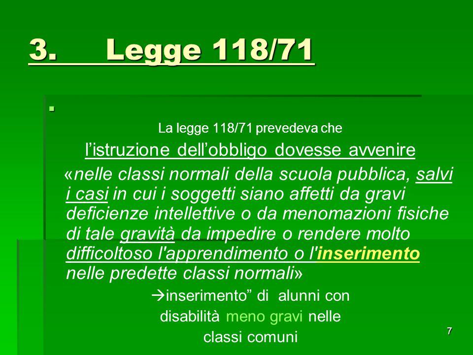 3. Legge 118/71  La legge 118/71 prevedeva che l'istruzione dell'obbligo dovesse avvenire «nelle classi normali della scuola pubblica, salvi i casi i