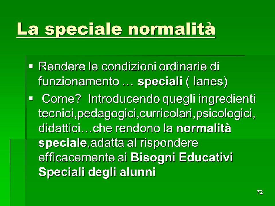 La speciale normalità  Rendere le condizioni ordinarie di funzionamento … speciali ( Ianes)  Come? Introducendo quegli ingredienti tecnici,pedagogic