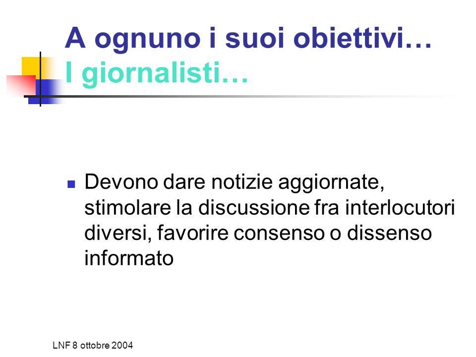 LNF 8 ottobre 2004 A ognuno i suoi obiettivi… I giornalisti… Devono dare notizie aggiornate, stimolare la discussione fra interlocutori diversi, favorire consenso o dissenso informato