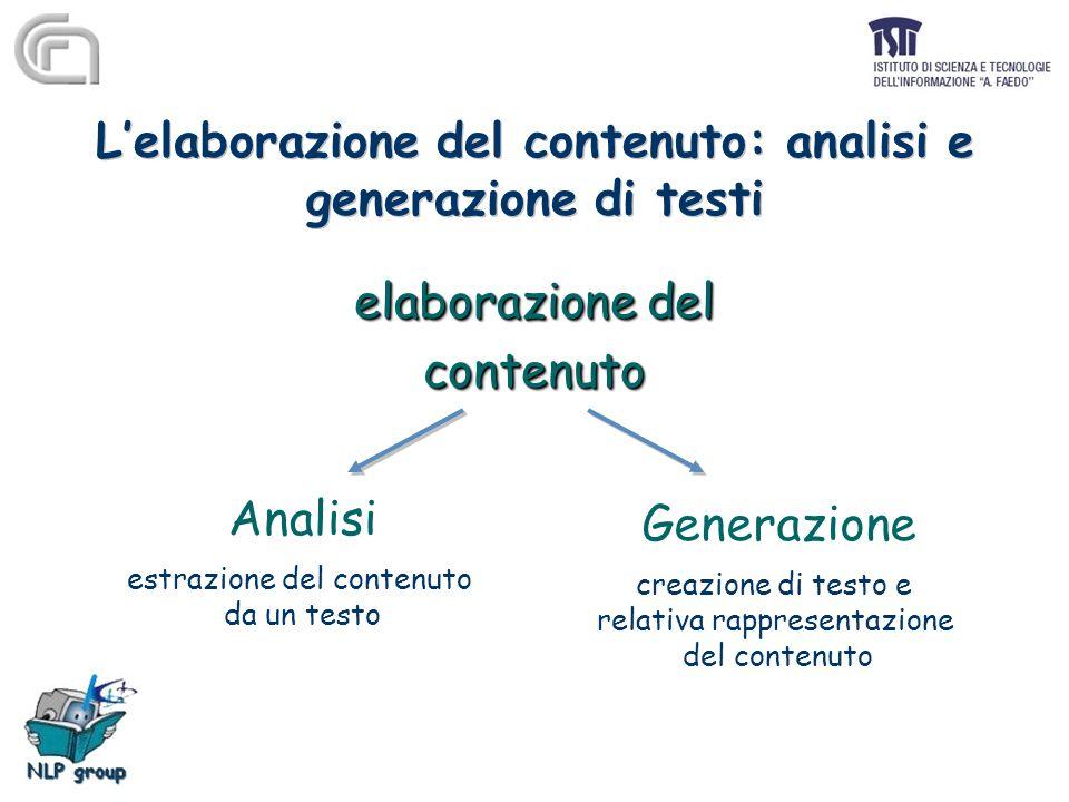 L'elaborazione del contenuto: analisi e generazione di testi elaborazione del contenuto contenuto Analisi estrazione del contenuto da un testo Generazione creazione di testo e relativa rappresentazione del contenuto