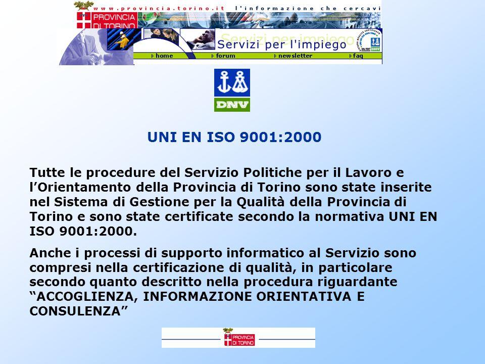 UNI EN ISO 9001:2000 Tutte le procedure del Servizio Politiche per il Lavoro e l'Orientamento della Provincia di Torino sono state inserite nel Sistema di Gestione per la Qualità della Provincia di Torino e sono state certificate secondo la normativa UNI EN ISO 9001:2000.