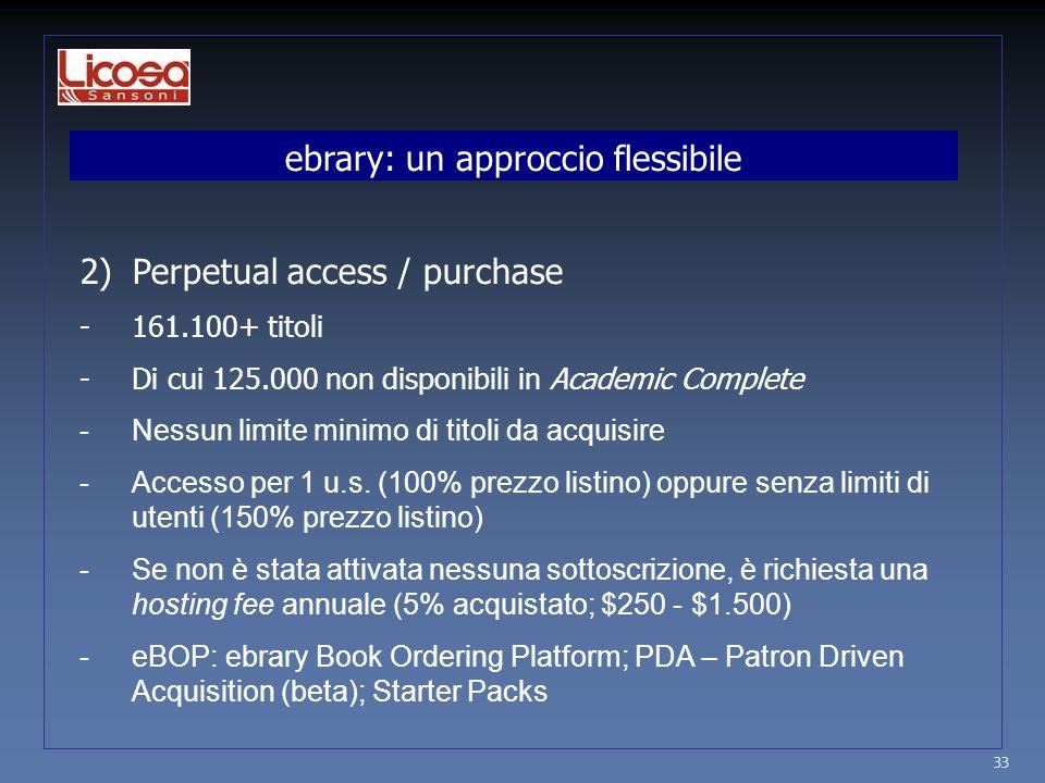 ebrary: un approccio flessibile 2)Perpetual access / purchase -161.100+ titoli -Di cui 125.000 non disponibili in Academic Complete -Nessun limite minimo di titoli da acquisire -Accesso per 1 u.s.
