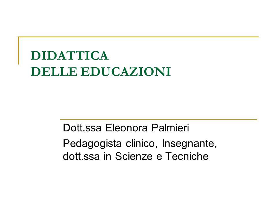 DIDATTICA DELLE EDUCAZIONI Dott.ssa Eleonora Palmieri Pedagogista clinico, Insegnante, dott.ssa in Scienze e Tecniche