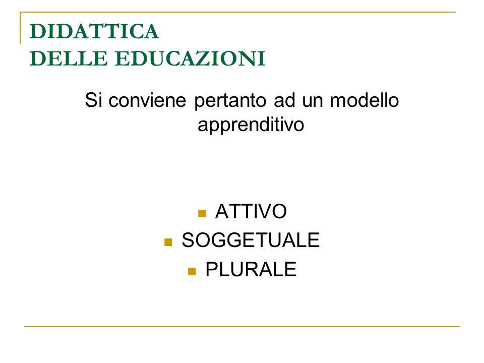 DIDATTICA DELLE EDUCAZIONI Si conviene pertanto ad un modello apprenditivo ATTIVO SOGGETUALE PLURALE