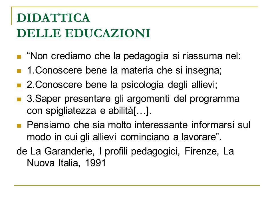 """DIDATTICA DELLE EDUCAZIONI """"Non crediamo che la pedagogia si riassuma nel: 1.Conoscere bene la materia che si insegna; 2.Conoscere bene la psicologia"""
