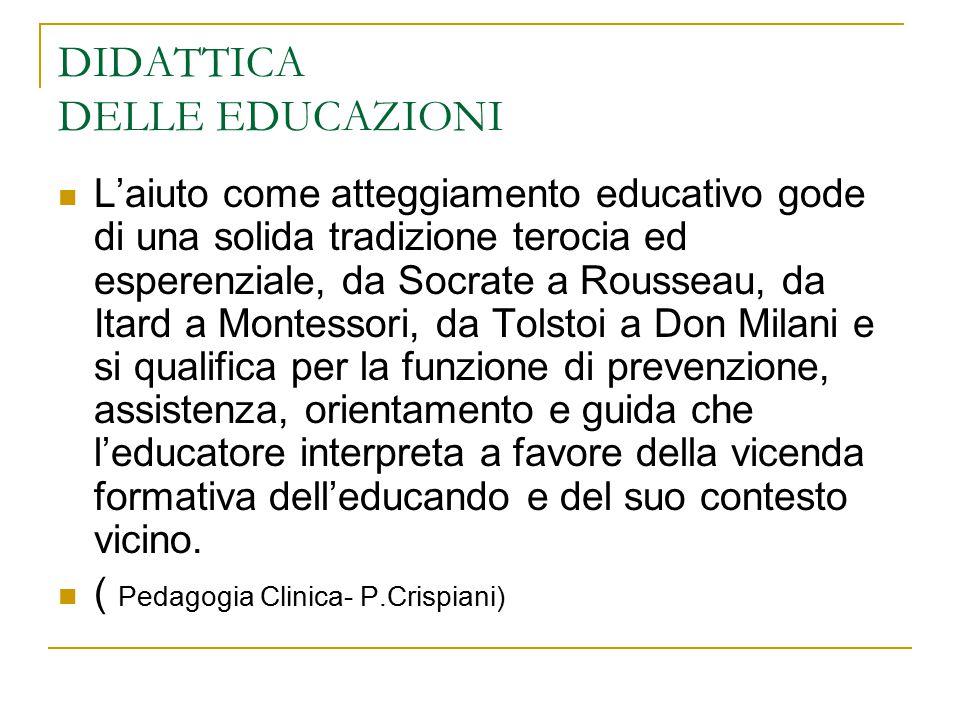 DIDATTICA DELLE EDUCAZIONI L'aiuto come atteggiamento educativo gode di una solida tradizione terocia ed esperenziale, da Socrate a Rousseau, da Itard