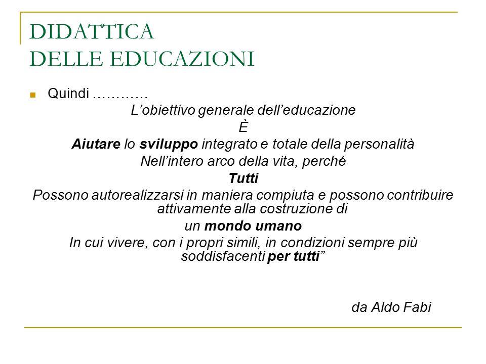 DIDATTICA DELLE EDUCAZIONI Quindi ………… L'obiettivo generale dell'educazione È Aiutare lo sviluppo integrato e totale della personalità Nell'intero arc