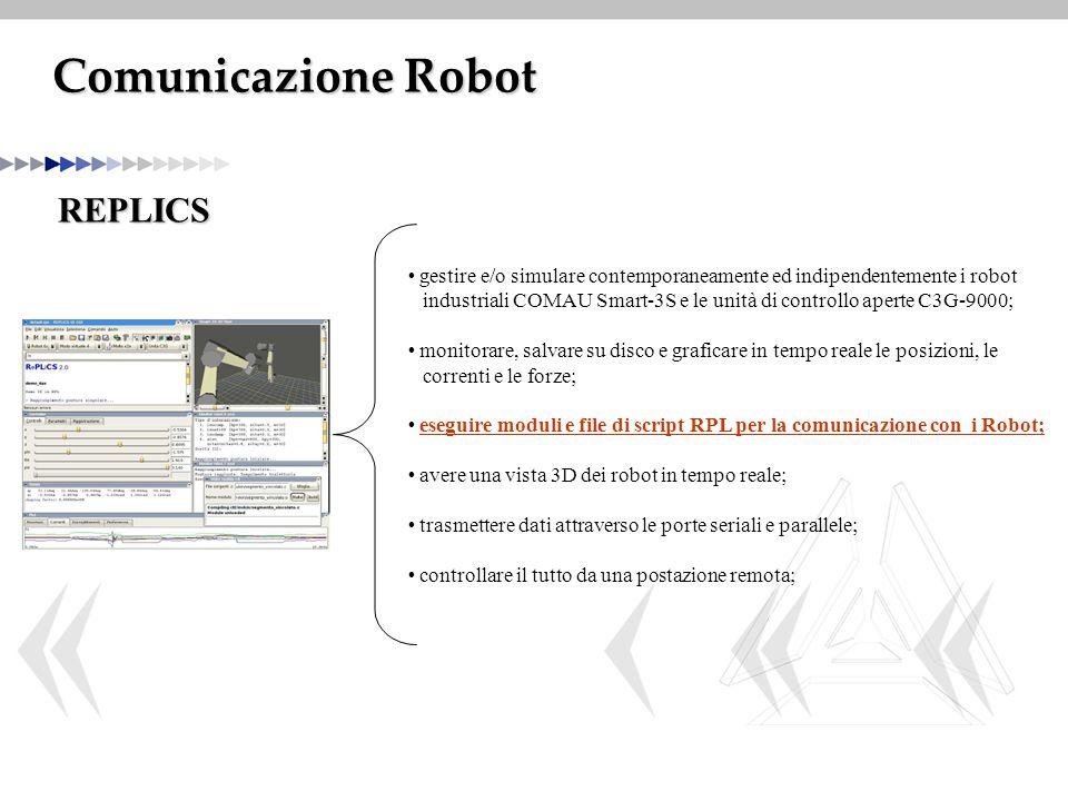 Comunicazione Robot REPLICS gestire e/o simulare contemporaneamente ed indipendentemente i robot industriali COMAU Smart-3S e le unità di controllo aperte C3G-9000; monitorare, salvare su disco e graficare in tempo reale le posizioni, le correnti e le forze; eseguire moduli e file di script RPL per la comunicazione con i Robot; avere una vista 3D dei robot in tempo reale; trasmettere dati attraverso le porte seriali e parallele; controllare il tutto da una postazione remota;