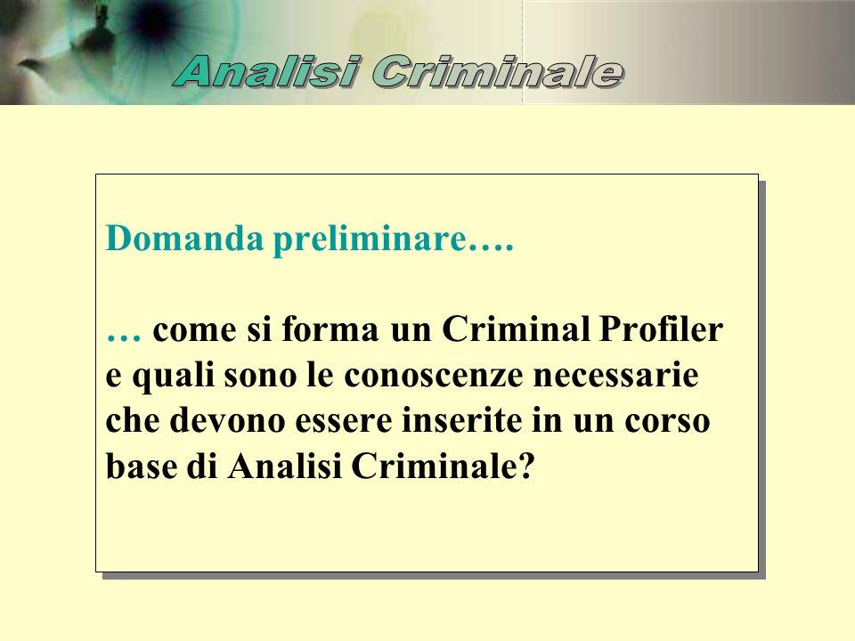 Domanda preliminare…. … come si forma un Criminal Profiler e quali sono le conoscenze necessarie che devono essere inserite in un corso base di Analis