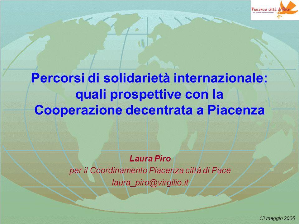13 maggio 2006 Percorsi di solidarietà internazionale: quali prospettive con la Cooperazione decentrata a Piacenza Laura Piro per il Coordinamento Piacenza città di Pace laura_piro@virgilio.it