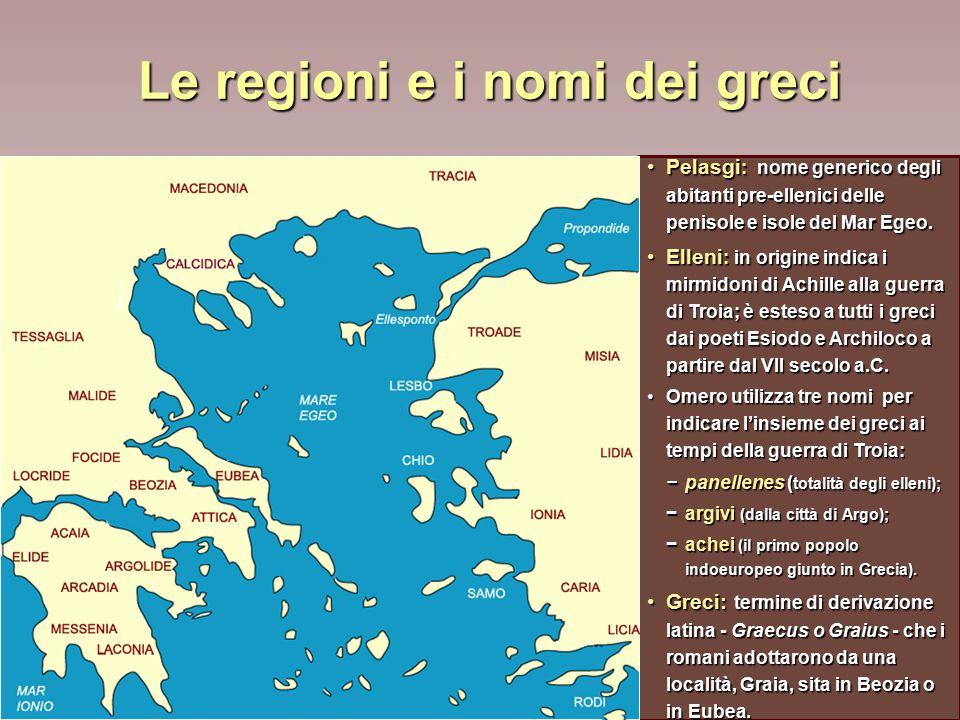 Le regioni e i nomi dei greci Pelasgi : nome generico degli abitanti pre-ellenici delle penisole e isole del Mar Egeo.Pelasgi : nome generico degli abitanti pre-ellenici delle penisole e isole del Mar Egeo.
