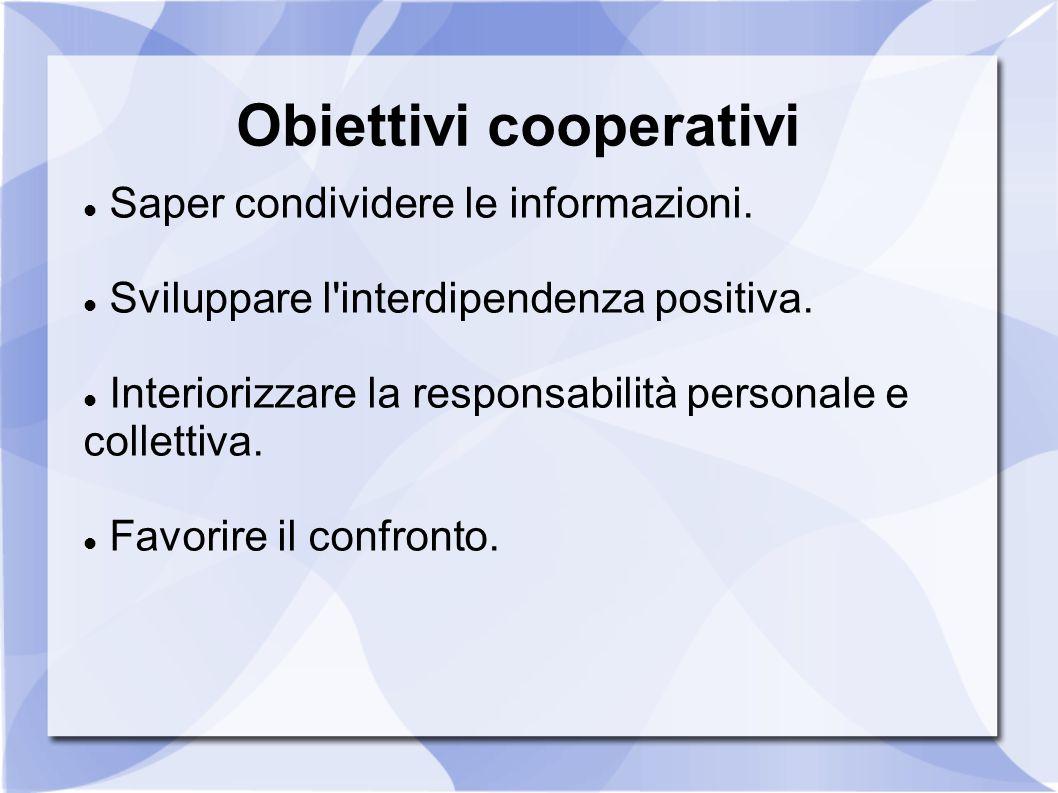 Obiettivi cooperativi Saper condividere le informazioni. Sviluppare l'interdipendenza positiva. Interiorizzare la responsabilità personale e collettiv