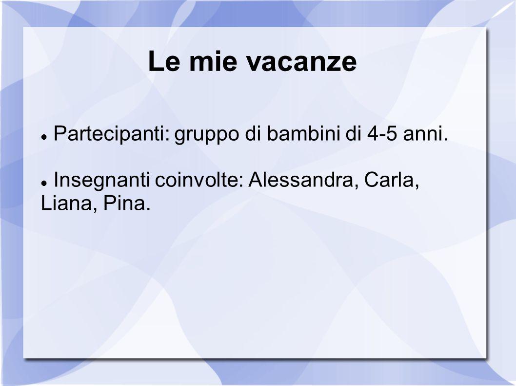 Le mie vacanze Partecipanti: gruppo di bambini di 4-5 anni. Insegnanti coinvolte: Alessandra, Carla, Liana, Pina.