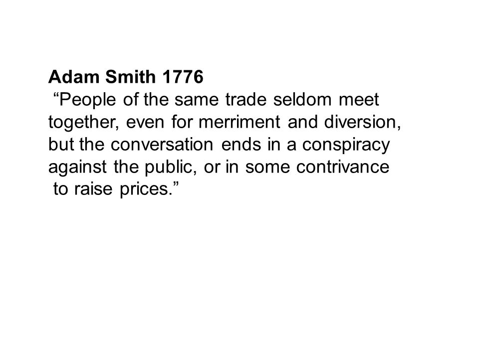 "Adam Smith 1776 ""People of the same trade seldom meet together, even for merriment and diversion, but the conversation ends in a conspiracy against th"
