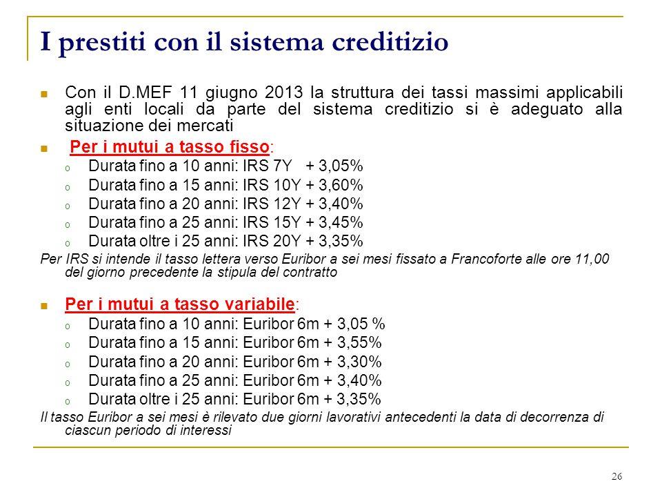 26 I prestiti con il sistema creditizio Con il D.MEF 11 giugno 2013 la struttura dei tassi massimi applicabili agli enti locali da parte del sistema creditizio si è adeguato alla situazione dei mercati Per i mutui a tasso fisso: o Durata fino a 10 anni: IRS 7Y + 3,05% o Durata fino a 15 anni: IRS 10Y + 3,60% o Durata fino a 20 anni: IRS 12Y + 3,40% o Durata fino a 25 anni: IRS 15Y + 3,45% o Durata oltre i 25 anni: IRS 20Y + 3,35% Per IRS si intende il tasso lettera verso Euribor a sei mesi fissato a Francoforte alle ore 11,00 del giorno precedente la stipula del contratto Per i mutui a tasso variabile: o Durata fino a 10 anni: Euribor 6m + 3,05 % o Durata fino a 15 anni: Euribor 6m + 3,55% o Durata fino a 20 anni: Euribor 6m + 3,30% o Durata fino a 25 anni: Euribor 6m + 3,40% o Durata oltre i 25 anni: Euribor 6m + 3,35% Il tasso Euribor a sei mesi è rilevato due giorni lavorativi antecedenti la data di decorrenza di ciascun periodo di interessi