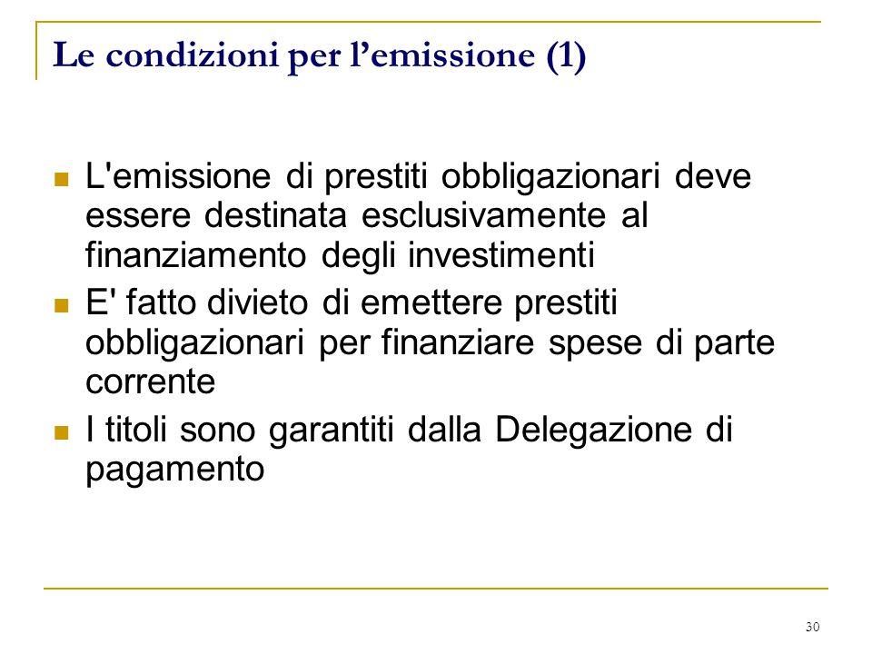 30 Le condizioni per l'emissione (1) L emissione di prestiti obbligazionari deve essere destinata esclusivamente al finanziamento degli investimenti E fatto divieto di emettere prestiti obbligazionari per finanziare spese di parte corrente I titoli sono garantiti dalla Delegazione di pagamento